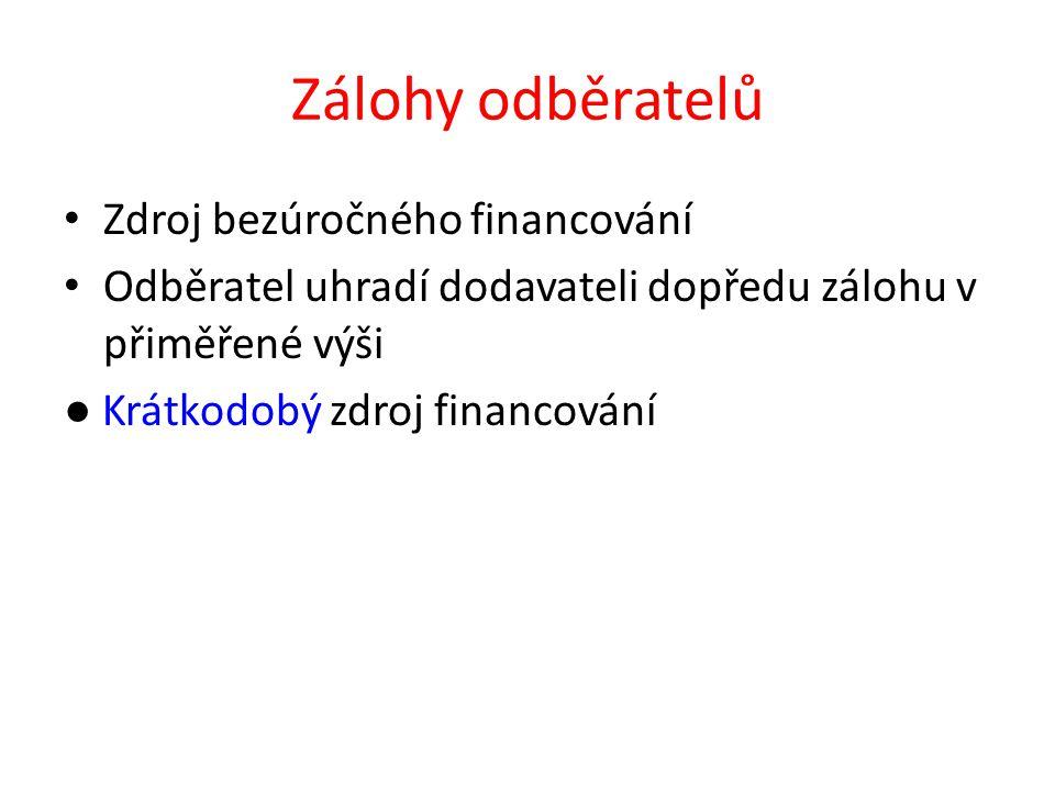 Zálohy odběratelů Zdroj bezúročného financování Odběratel uhradí dodavateli dopředu zálohu v přiměřené výši ● Krátkodobý zdroj financování