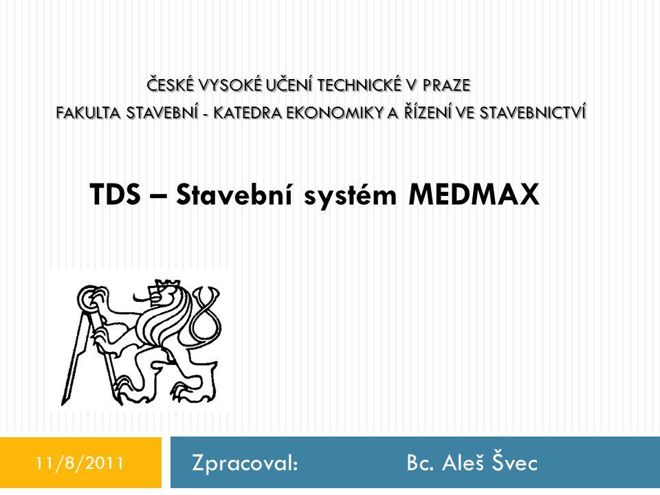 TDS – Stavební systém MEDMAX Zpracoval: Bc. Aleš Švec 11/8/2011 ČESKÉ VYSOKÉ UČENÍ TECHNICKÉ V PRAZE FAKULTA STAVEBNÍ - KATEDRA EKONOMIKY A ŘÍZENÍ VE