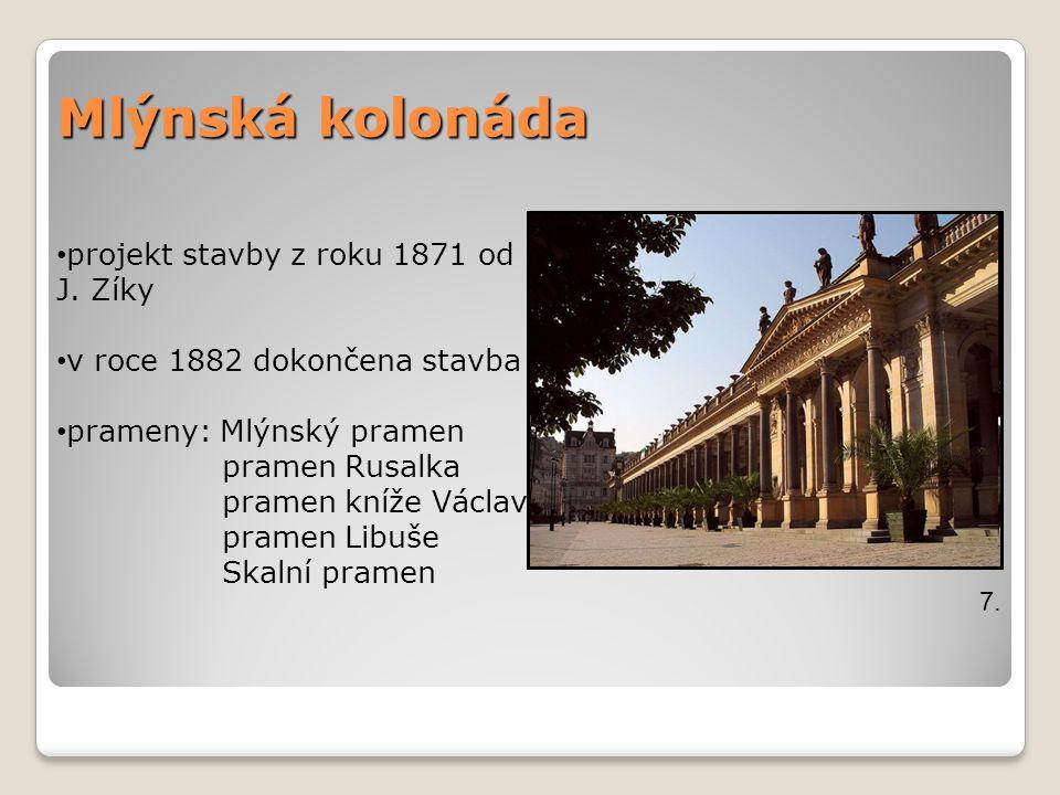 Mlýnská kolonáda 7. projekt stavby z roku 1871 od J. Zíky v roce 1882 dokončena stavba prameny: Mlýnský pramen pramen Rusalka pramen kníže Václav pram