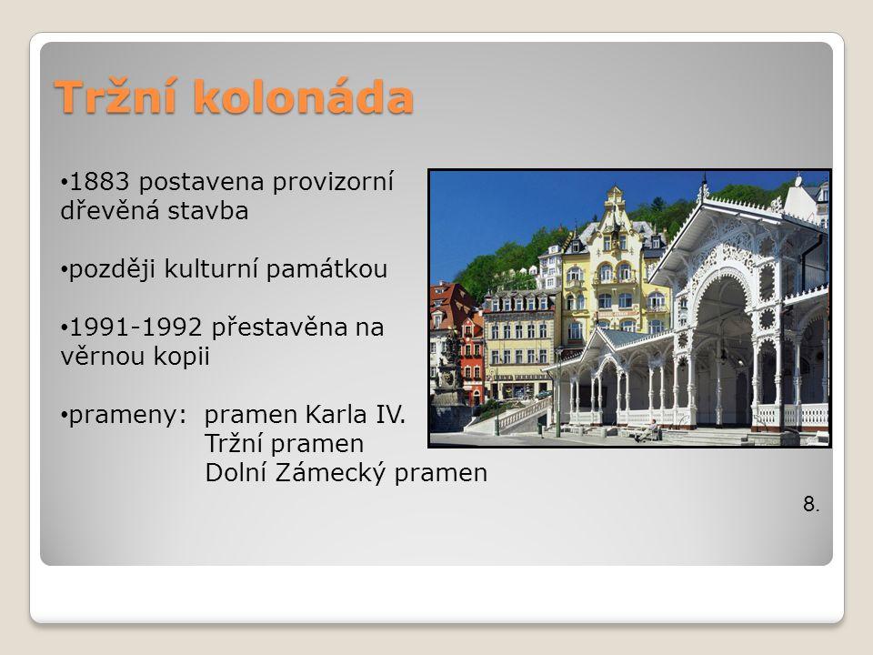 Tržní kolonáda 8. 1883 postavena provizorní dřevěná stavba později kulturní památkou 1991-1992 přestavěna na věrnou kopii prameny: pramen Karla IV. Tr