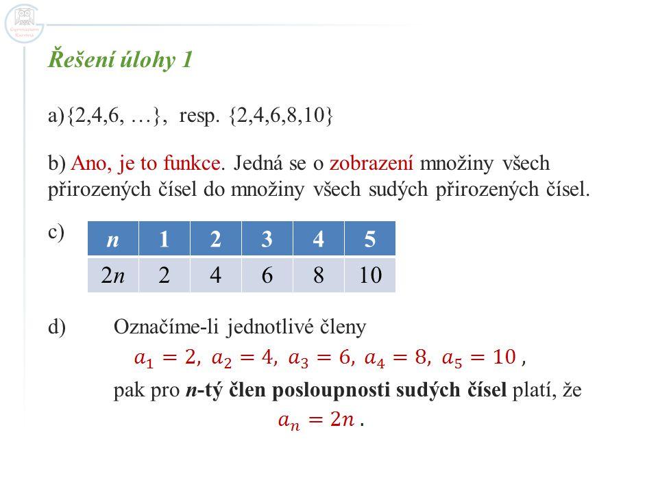 Řešení úlohy 1 a){2,4,6, …}, resp. {2,4,6,8,10} b) Ano, je to funkce. Jedná se o zobrazení množiny všech přirozených čísel do množiny všech sudých při