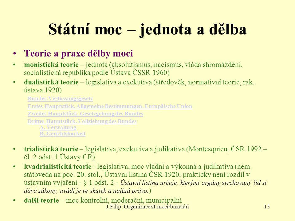 J.Filip: Organizace st.moci-bakaláři15 Státní moc – jednota a dělba Teorie a praxe dělby moci monistická teorie – jednota (absolutismus, nacismus, vlá