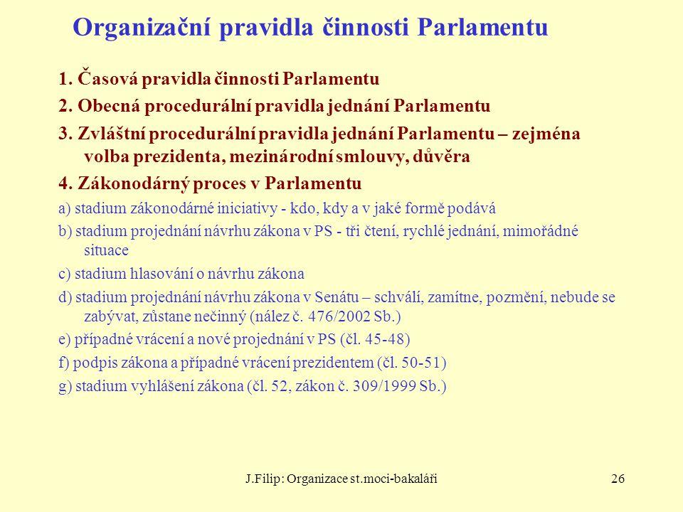 J.Filip: Organizace st.moci-bakaláři26 Organizační pravidla činnosti Parlamentu 1. Časová pravidla činnosti Parlamentu 2. Obecná procedurální pravidla