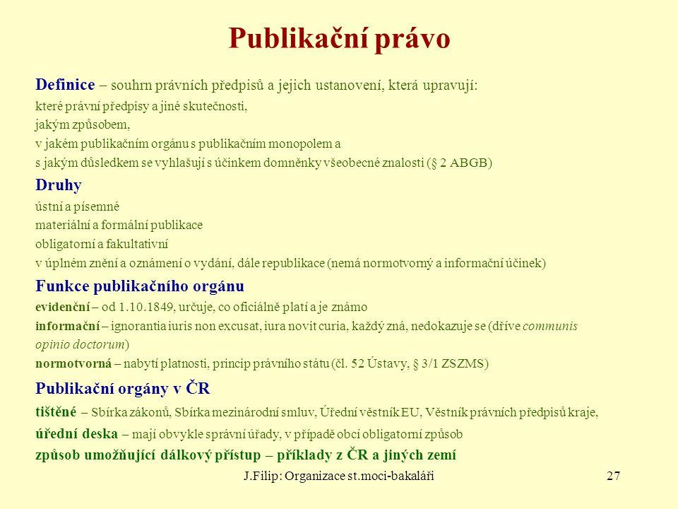 J.Filip: Organizace st.moci-bakaláři27 Publikační právo Definice – souhrn právních předpisů a jejich ustanovení, která upravují: které právní předpisy