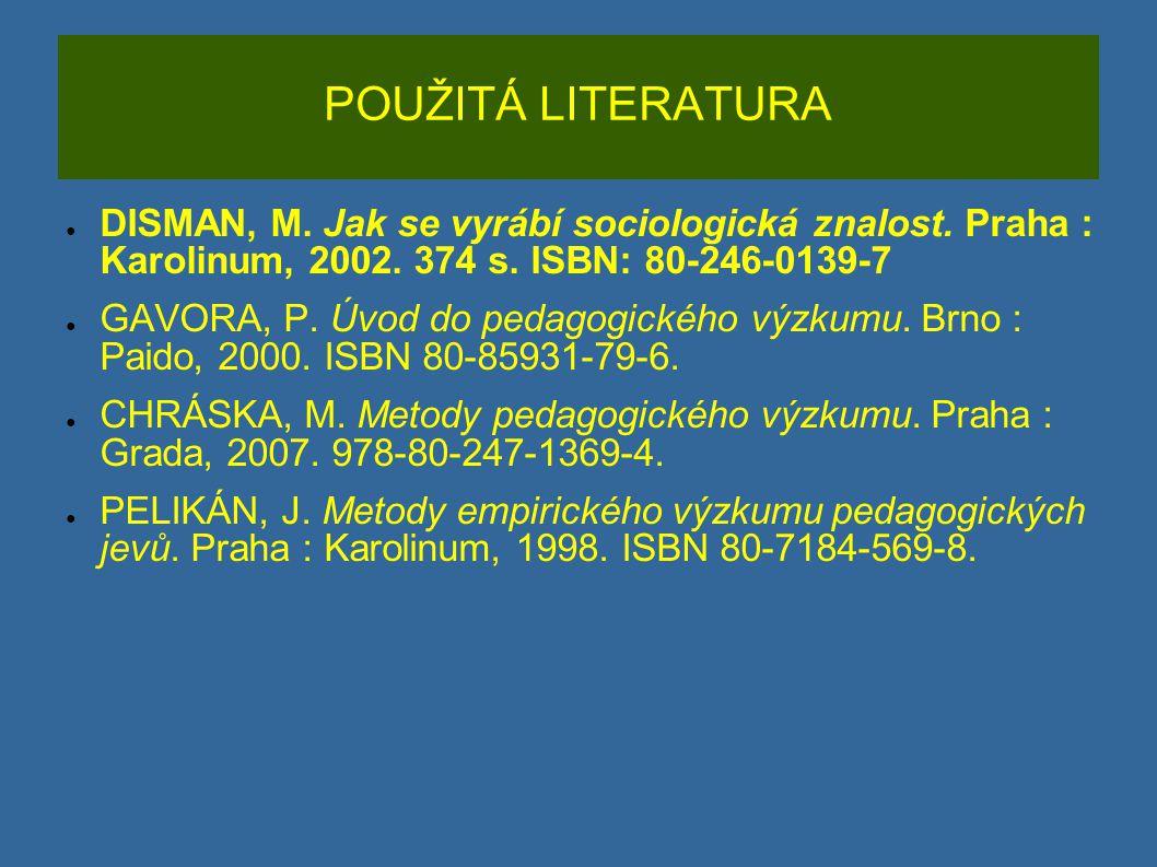 POUŽITÁ LITERATURA ● DISMAN, M. Jak se vyrábí sociologická znalost. Praha : Karolinum, 2002. 374 s. ISBN: 80-246-0139-7 ● GAVORA, P. Úvod do pedagogic