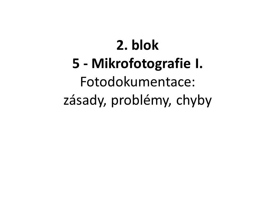 2. blok 5 - Mikrofotografie I. Fotodokumentace: zásady, problémy, chyby