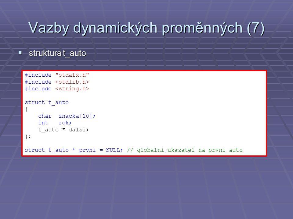Vazby dynamických proměnných (7)  struktura t_auto #include stdafx.h #include struct t_auto { char znacka[10]; int rok; t_auto * dalsi; }; struct t_auto * prvni = NULL; // globalni ukazatel na prvni auto