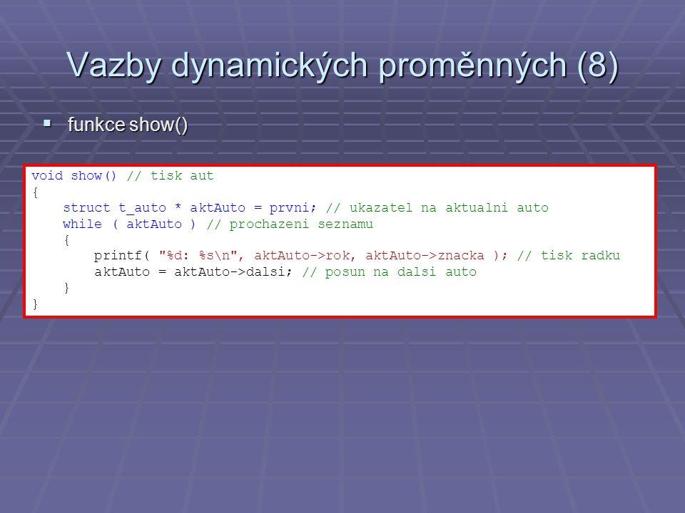 Vazby dynamických proměnných (8)  funkce show() void show() // tisk aut { struct t_auto * aktAuto = prvni; // ukazatel na aktualni auto while ( aktAuto ) // prochazeni seznamu { printf( %d: %s\n , aktAuto->rok, aktAuto->znacka ); // tisk radku aktAuto = aktAuto->dalsi; // posun na dalsi auto }