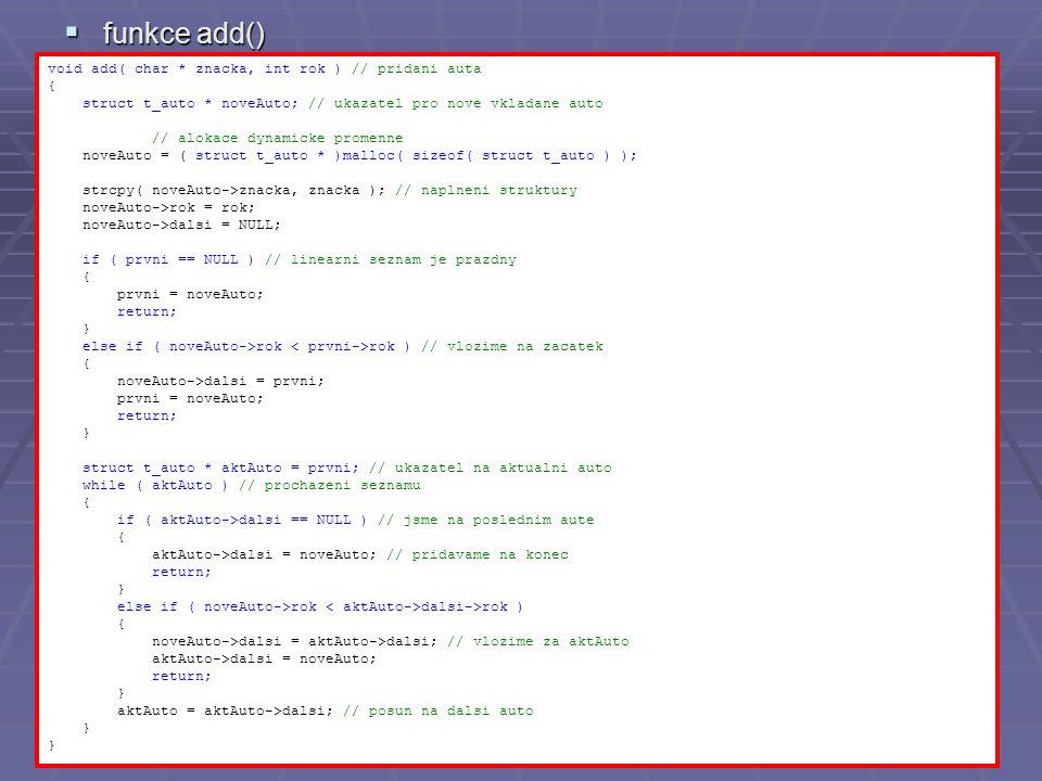  funkce add() void add( char * znacka, int rok ) // pridani auta { struct t_auto * noveAuto; // ukazatel pro nove vkladane auto // alokace dynamicke promenne noveAuto = ( struct t_auto * )malloc( sizeof( struct t_auto ) ); strcpy( noveAuto->znacka, znacka ); // naplneni struktury noveAuto->rok = rok; noveAuto->dalsi = NULL; if ( prvni == NULL ) // linearni seznam je prazdny { prvni = noveAuto; return; } else if ( noveAuto->rok rok ) // vlozime na zacatek { noveAuto->dalsi = prvni; prvni = noveAuto; return; } struct t_auto * aktAuto = prvni; // ukazatel na aktualni auto while ( aktAuto ) // prochazeni seznamu { if ( aktAuto->dalsi == NULL ) // jsme na poslednim aute { aktAuto->dalsi = noveAuto; // pridavame na konec return; } else if ( noveAuto->rok dalsi->rok ) { noveAuto->dalsi = aktAuto->dalsi; // vlozime za aktAuto aktAuto->dalsi = noveAuto; return; } aktAuto = aktAuto->dalsi; // posun na dalsi auto }