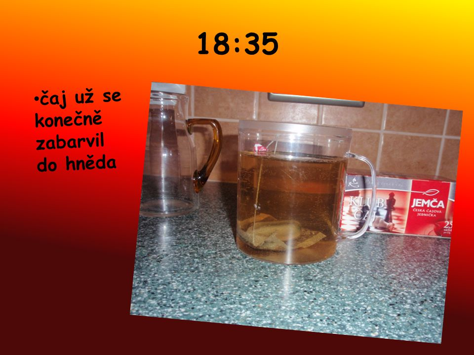 18:35 čaj už se konečně zabarvil do hněda