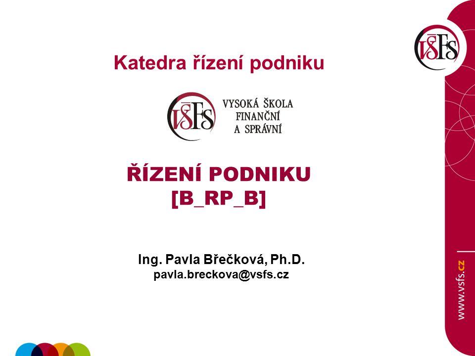 Ing. Pavla Břečková, Ph.D. pavla.breckova@vsfs.cz Katedra řízení podniku ŘÍZENÍ PODNIKU [B_RP_B]