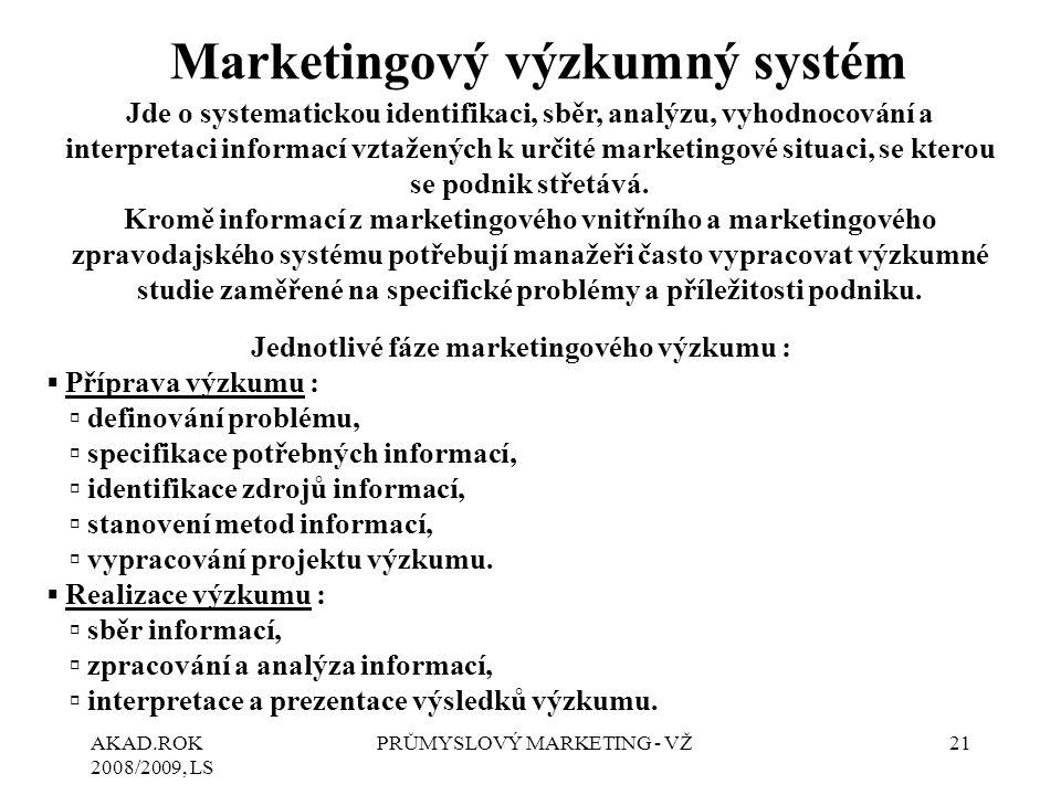 AKAD.ROK 2008/2009, LS PRŮMYSLOVÝ MARKETING - VŽ21 Marketingový výzkumný systém Jde o systematickou identifikaci, sběr, analýzu, vyhodnocování a inter