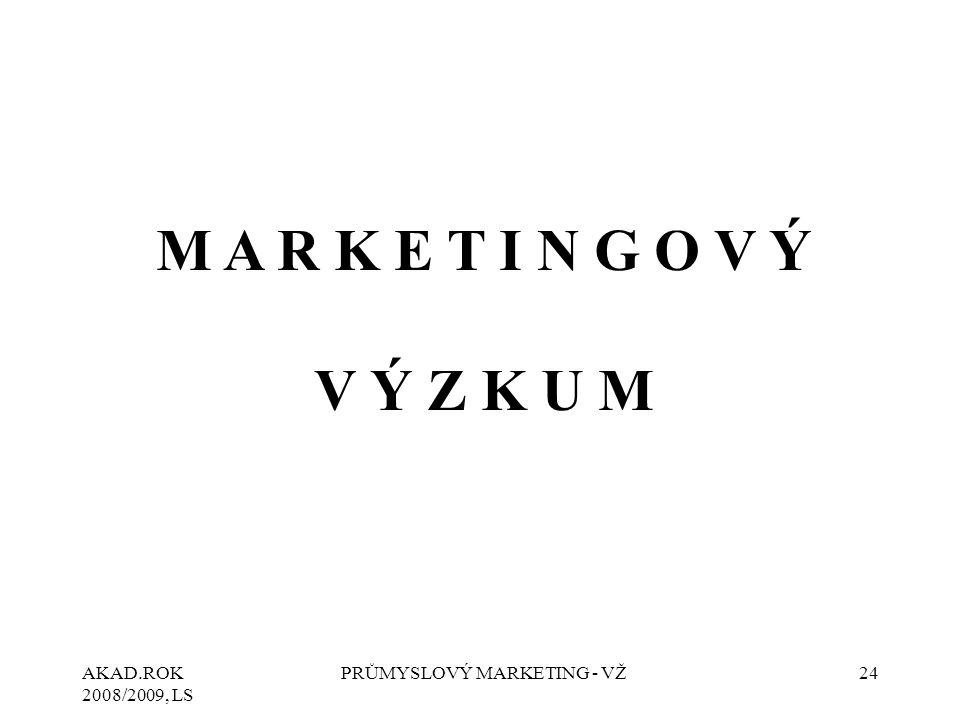 AKAD.ROK 2008/2009, LS PRŮMYSLOVÝ MARKETING - VŽ24 M A R K E T I N G O V Ý V Ý Z K U M