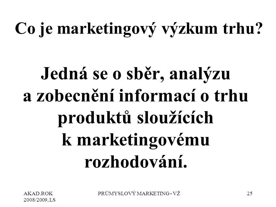 AKAD.ROK 2008/2009, LS PRŮMYSLOVÝ MARKETING - VŽ25 Co je marketingový výzkum trhu? Jedná se o sběr, analýzu a zobecnění informací o trhu produktů slou
