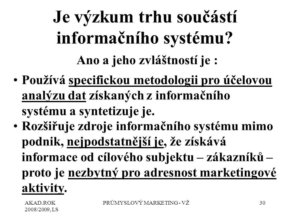 AKAD.ROK 2008/2009, LS PRŮMYSLOVÝ MARKETING - VŽ30 Je výzkum trhu součástí informačního systému? Ano a jeho zvláštností je : Používá specifickou metod