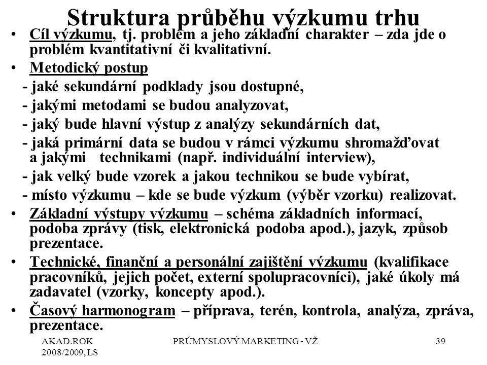 AKAD.ROK 2008/2009, LS PRŮMYSLOVÝ MARKETING - VŽ39 Struktura průběhu výzkumu trhu Cíl výzkumu, tj. problém a jeho základní charakter – zda jde o probl