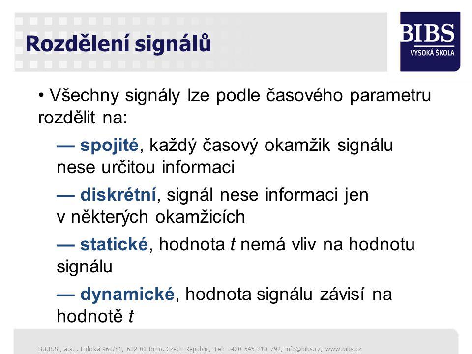 B.I.B.S., a.s., Lidická 960/81, 602 00 Brno, Czech Republic, Tel: +420 545 210 792, info@bibs.cz, www.bibs.cz Rozdělení signálů Všechny signály lze podle časového parametru rozdělit na: — spojité, každý časový okamžik signálu nese určitou informaci — diskrétní, signál nese informaci jen v některých okamžicích — statické, hodnota t nemá vliv na hodnotu signálu — dynamické, hodnota signálu závisí na hodnotě t