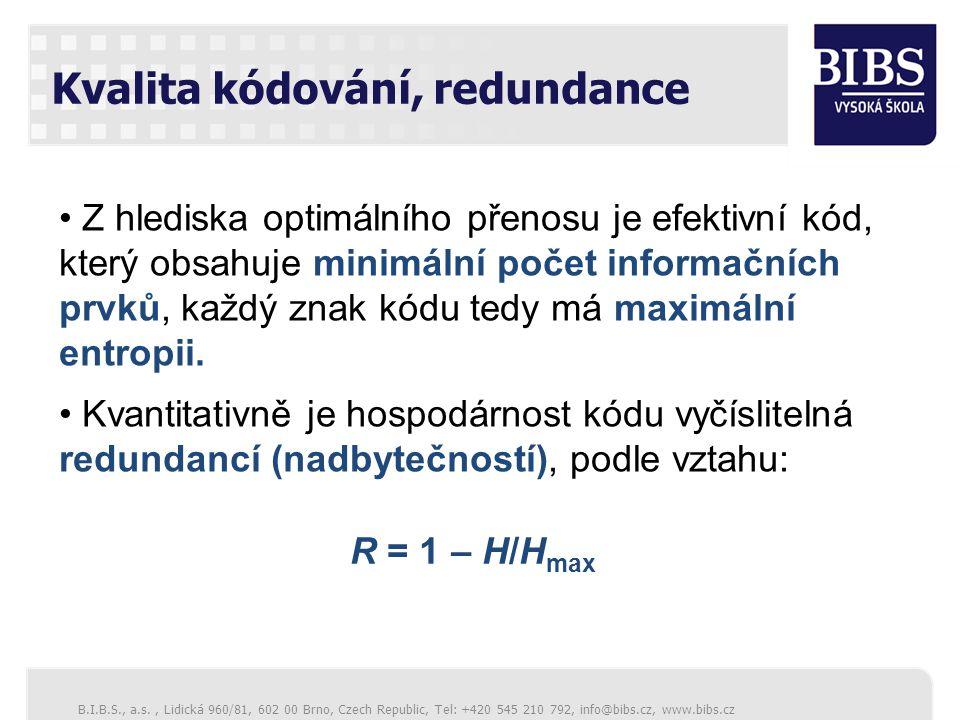B.I.B.S., a.s., Lidická 960/81, 602 00 Brno, Czech Republic, Tel: +420 545 210 792, info@bibs.cz, www.bibs.cz Kvalita kódování, redundance Z hlediska optimálního přenosu je efektivní kód, který obsahuje minimální počet informačních prvků, každý znak kódu tedy má maximální entropii.