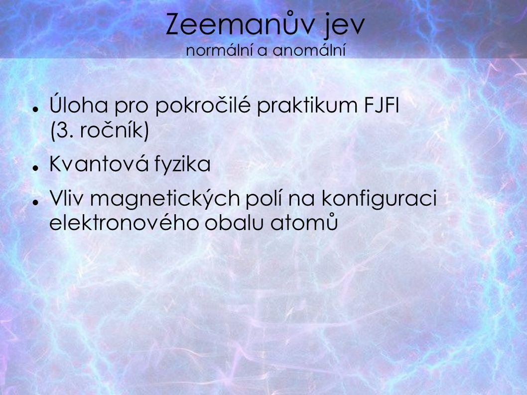 Zeemanův jev normální a anomální Úloha pro pokročilé praktikum FJFI (3. ročník)  Kvantová fyzika Vliv magnetických polí na konfiguraci elektronového