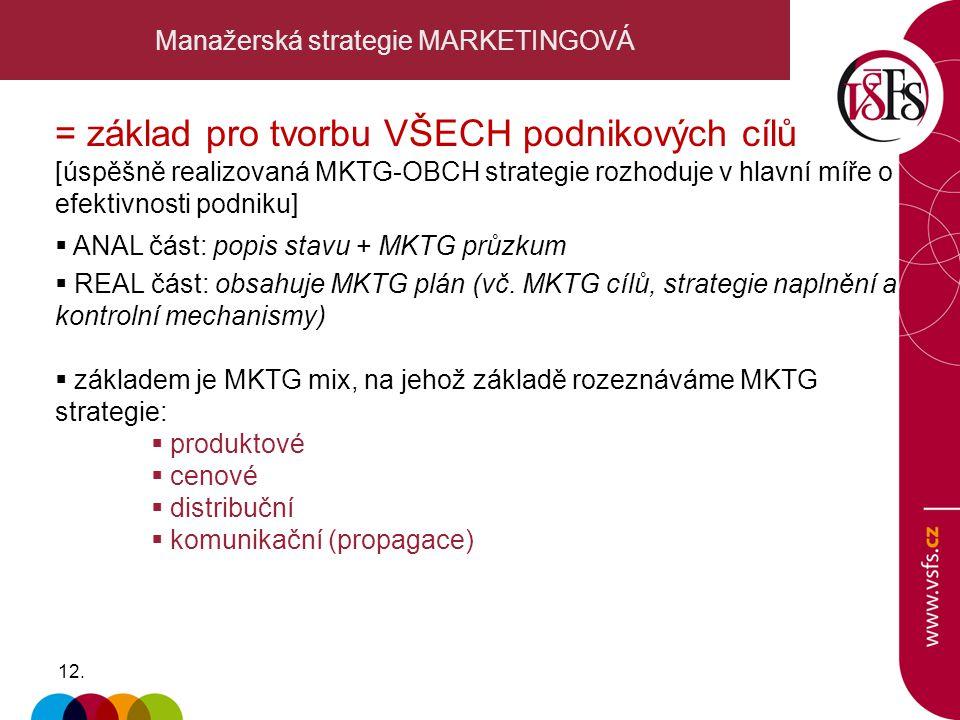 12. Manažerská strategie MARKETINGOVÁ = základ pro tvorbu VŠECH podnikových cílů [úspěšně realizovaná MKTG-OBCH strategie rozhoduje v hlavní míře o ef