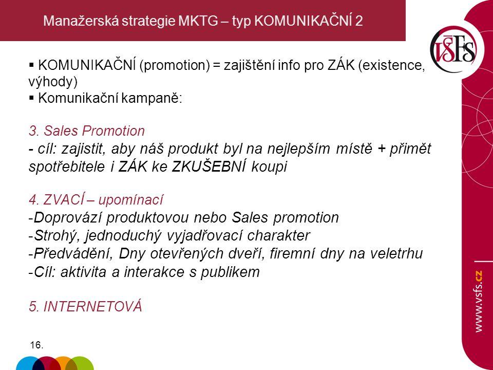 16. Manažerská strategie MKTG – typ KOMUNIKAČNÍ 2  KOMUNIKAČNÍ (promotion) = zajištění info pro ZÁK (existence, výhody)  Komunikační kampaně: 3. Sal