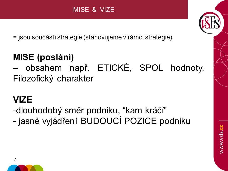 7.7. MISE & VIZE = jsou součástí strategie (stanovujeme v rámci strategie) MISE (poslání) – obsahem např. ETICKÉ, SPOL hodnoty, Filozofický charakter