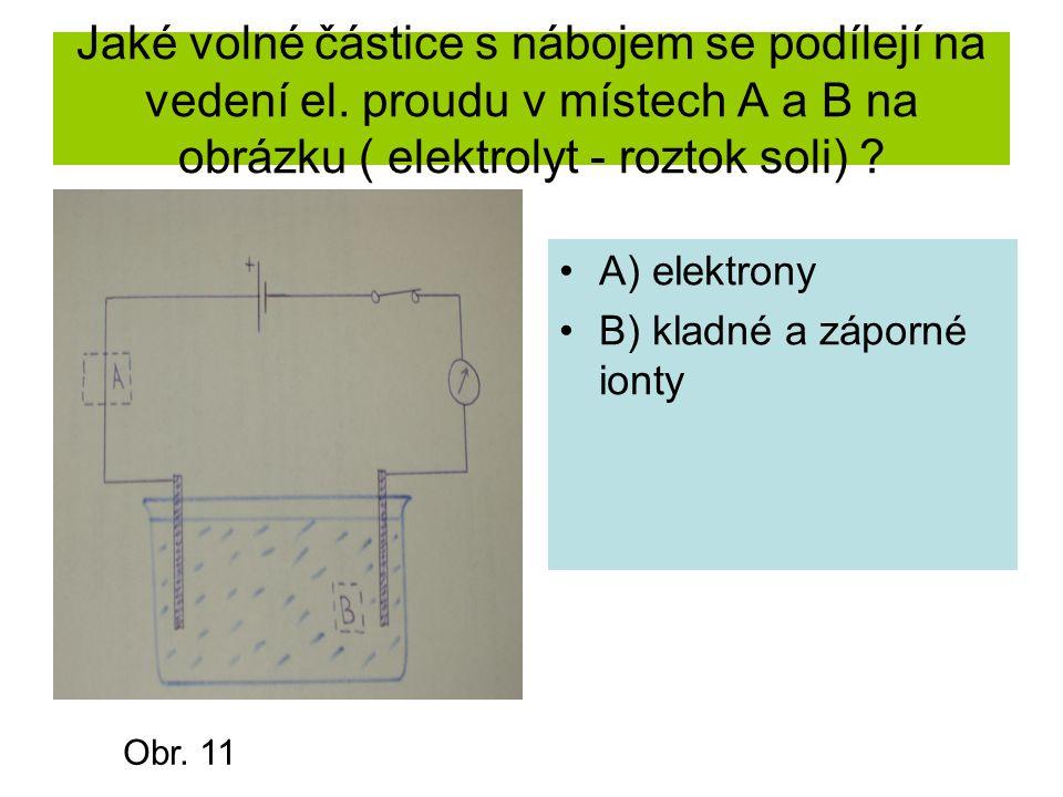 Jaké volné částice s nábojem se podílejí na vedení el. proudu v místech A a B na obrázku ( elektrolyt - roztok soli) ? A) elektrony B) kladné a záporn