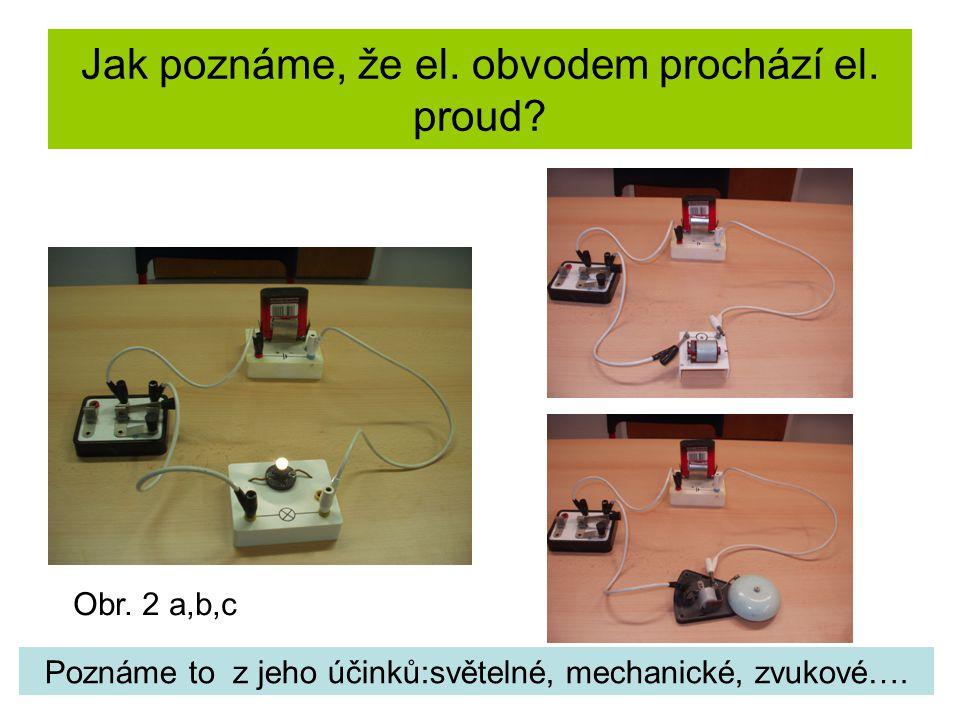 Jak poznáme, že el. obvodem prochází el. proud? Poznáme to z jeho účinků:světelné, mechanické, zvukové…. Obr. 2 a,b,c