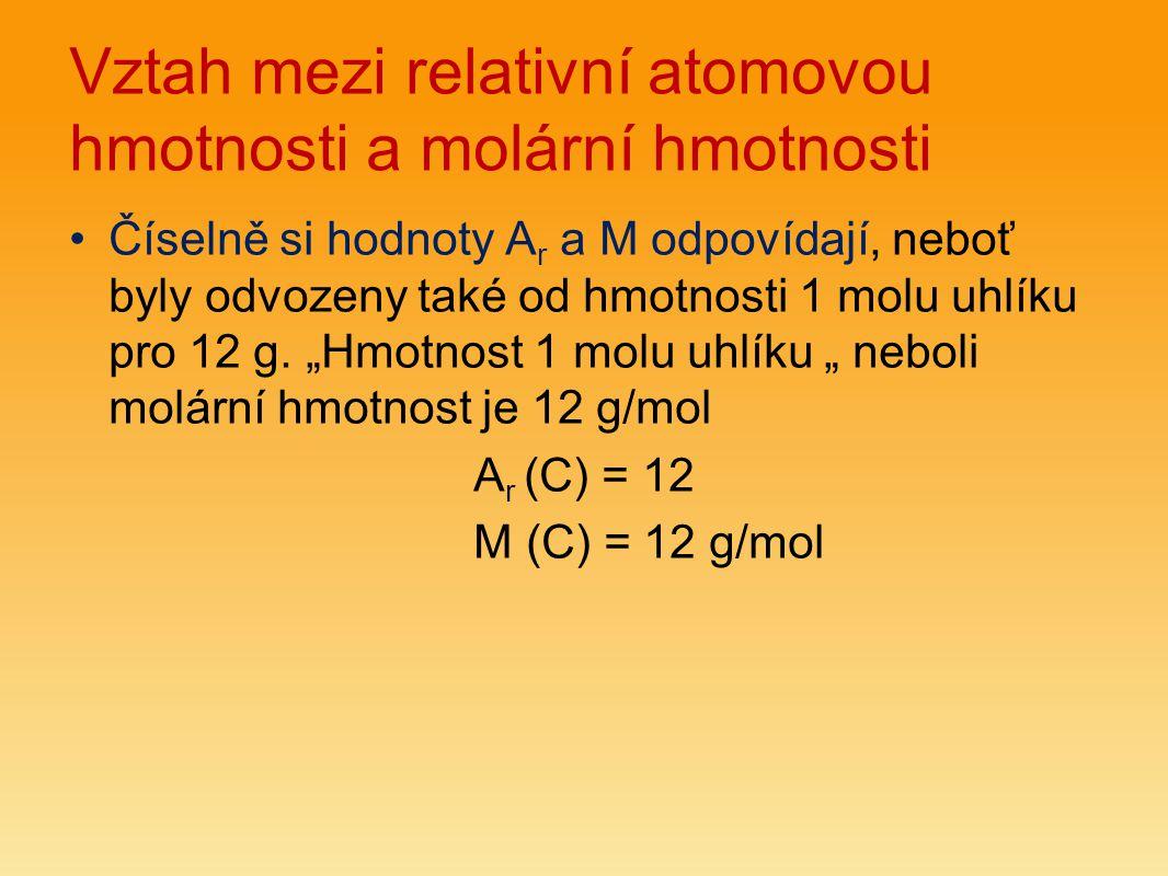 Vztah mezi relativní atomovou hmotnosti a molární hmotnosti Číselně si hodnoty A r a M odpovídají, neboť byly odvozeny také od hmotnosti 1 molu uhlíku pro 12 g.