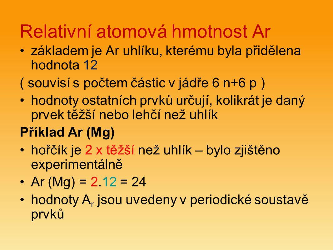 Relativní atomová hmotnost Ar základem je Ar uhlíku, kterému byla přidělena hodnota 12 ( souvisí s počtem částic v jádře 6 n+6 p ) hodnoty ostatních prvků určují, kolikrát je daný prvek těžší nebo lehčí než uhlík Příklad Ar (Mg) hořčík je 2 x těžší než uhlík – bylo zjištěno experimentálně Ar (Mg) = 2.12 = 24 hodnoty A r jsou uvedeny v periodické soustavě prvků