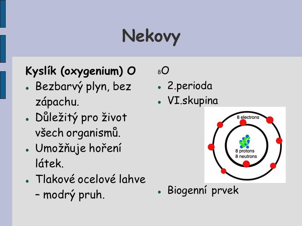 Nekovy Kyslík (oxygenium) O Bezbarvý plyn, bez zápachu.