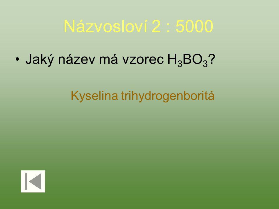 Názvosloví 2 : 5000 Jaký název má vzorec H 3 BO 3 ? Kyselina trihydrogenboritá