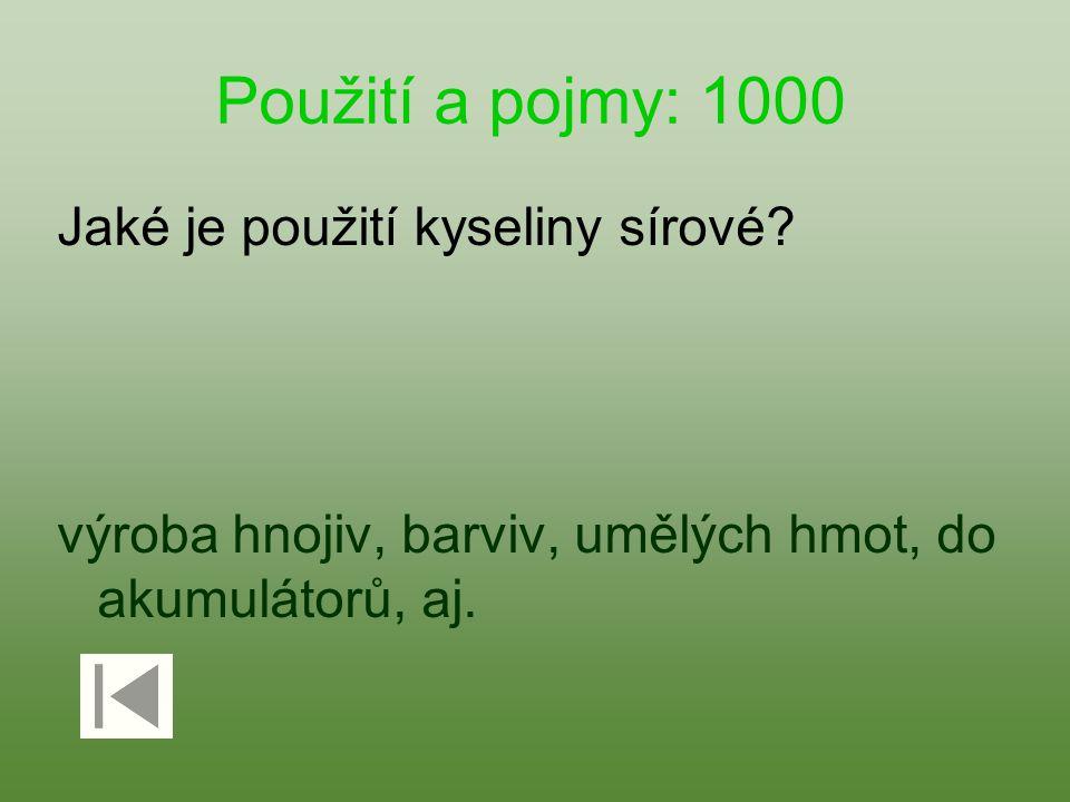 Použití a pojmy: 1000 Jaké je použití kyseliny sírové? výroba hnojiv, barviv, umělých hmot, do akumulátorů, aj.