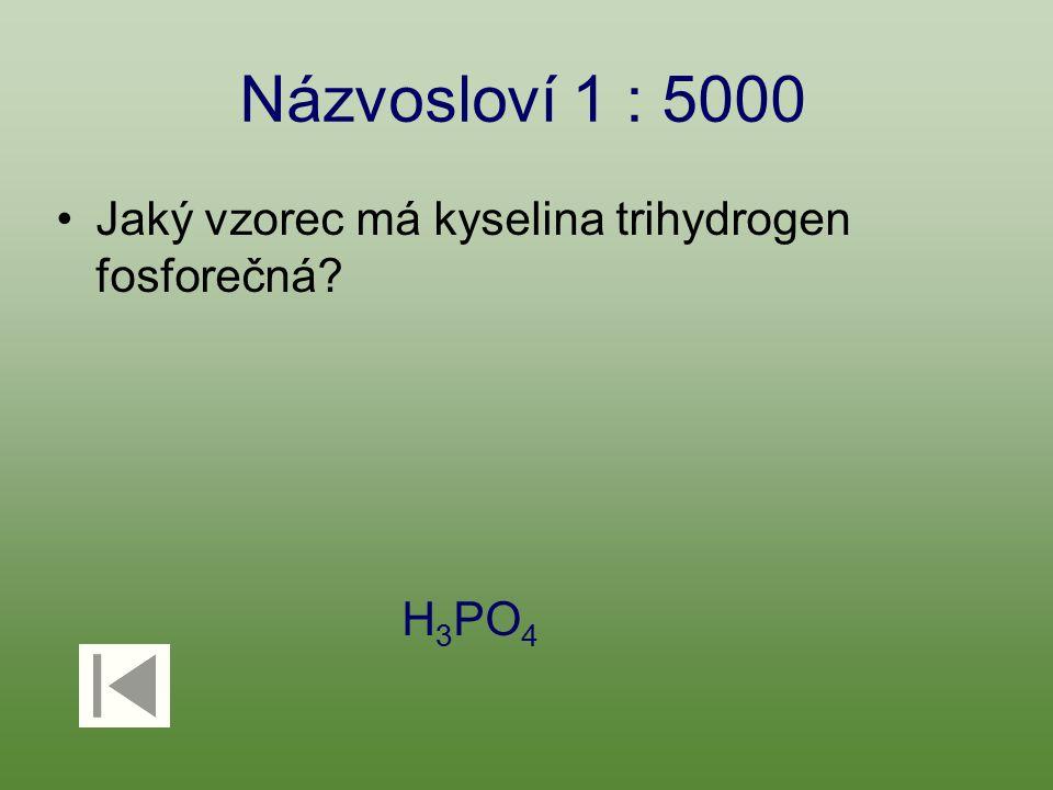 Názvosloví 1 : 5000 Jaký vzorec má kyselina trihydrogen fosforečná? H 3 PO 4