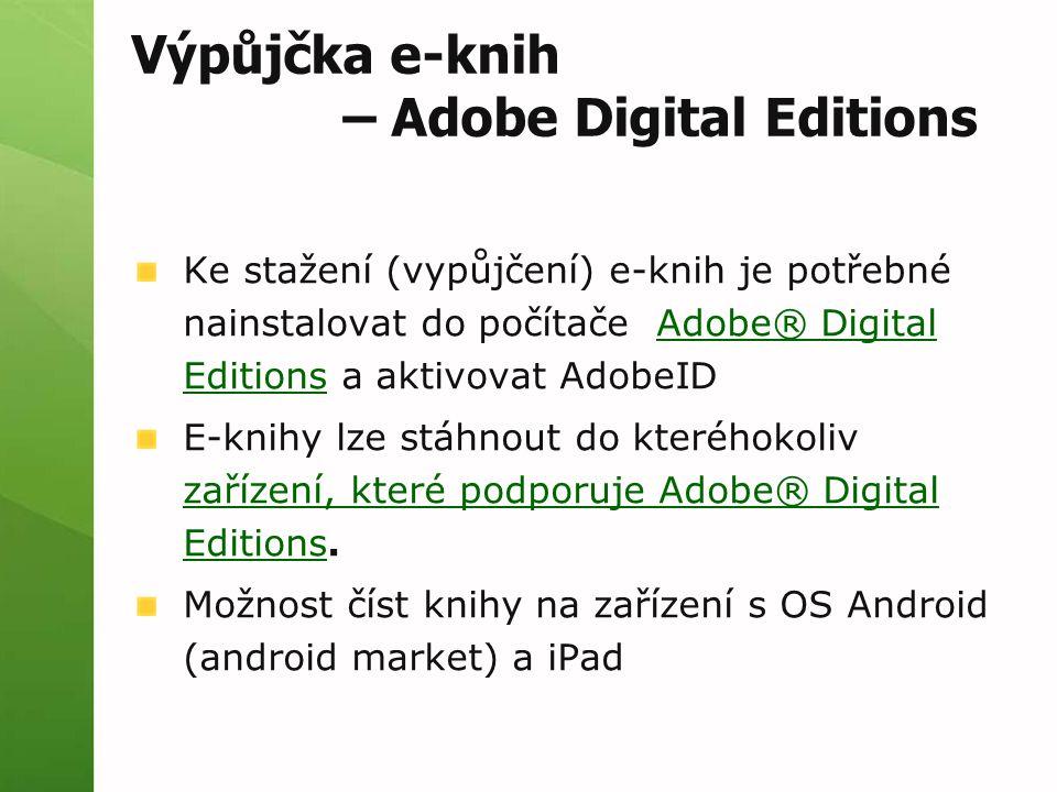 Výpůjčka e-knih – Adobe Digital Editions Ke stažení (vypůjčení) e-knih je potřebné nainstalovat do počítače Adobe® Digital Editions a aktivovat AdobeIDAdobe® Digital Editions E-knihy lze stáhnout do kteréhokoliv zařízení, které podporuje Adobe® Digital Editions.