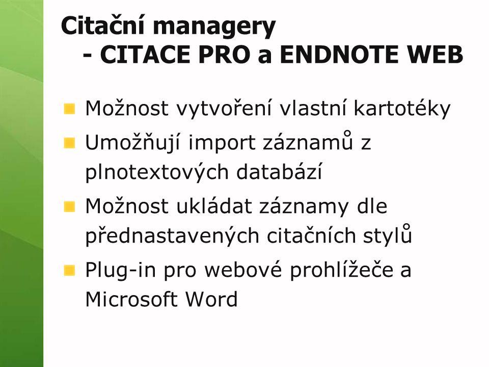 Citační managery - CITACE PRO a ENDNOTE WEB Možnost vytvoření vlastní kartotéky Umožňují import záznamů z plnotextových databází Možnost ukládat záznamy dle přednastavených citačních stylů Plug-in pro webové prohlížeče a Microsoft Word