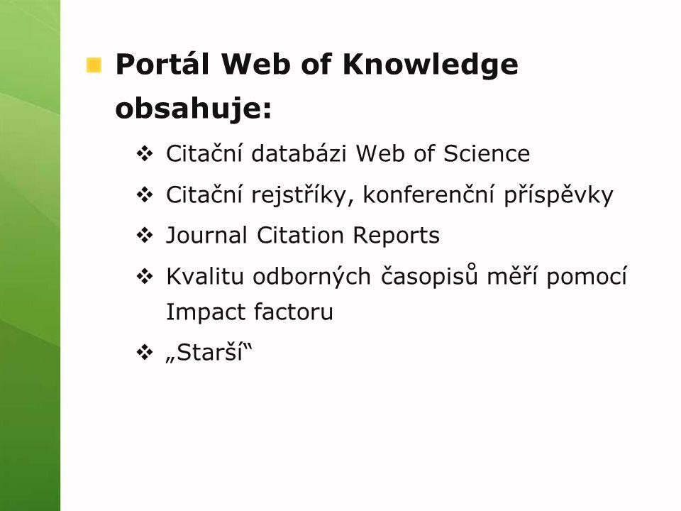 """Portál Web of Knowledge obsahuje:  Citační databázi Web of Science  Citační rejstříky, konferenční příspěvky  Journal Citation Reports  Kvalitu odborných časopisů měří pomocí Impact factoru  """"Starší"""