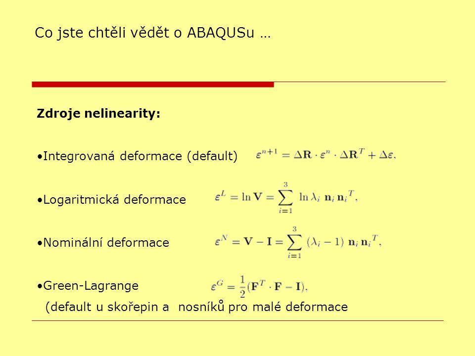 Zdroje nelinearity: Integrovaná deformace (default)  Logaritmická deformace Nominální deformace Green-Lagrange (default u skořepin a nosníků pro malé deformace Co jste chtěli vědět o ABAQUSu …