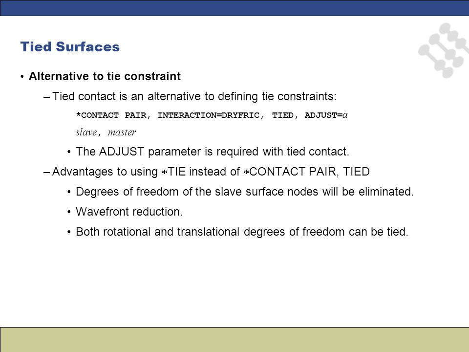 Tied Surfaces Alternative to tie constraint –Tied contact is an alternative to defining tie constraints: *CONTACT PAIR, INTERACTION=DRYFRIC, TIED, ADJ