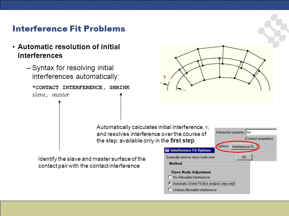 v Interference Fit Problems Automatic resolution of initial interferences –Syntax for resolving initial interferences automatically: *CONTACT INTERFERENCE, SHRINK slave, master Identify the slave and master surface of the contact pair with the contact interference Automatically calculates initial interference, v, and resolves interference over the course of the step; available only in the first step.