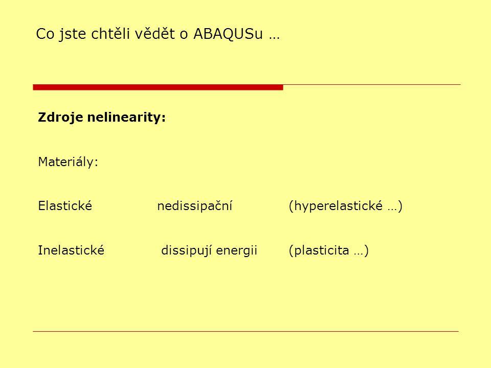 Zdroje nelinearity: Materiály: Elastické nedissipační (hyperelastické …)  Inelastické dissipují energii (plasticita …)  Co jste chtěli vědět o ABAQUSu …