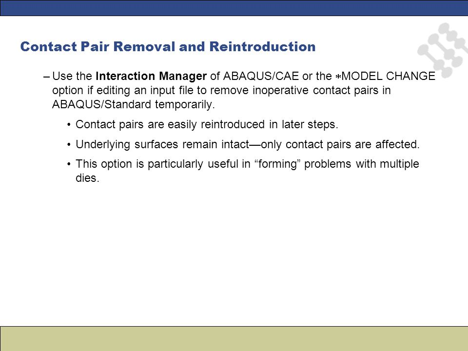 Contact Pair Removal and Reintroduction –Use the Interaction Manager of ABAQUS/CAE or the  MODEL CHANGE option if editing an input file to remove inoperative contact pairs in ABAQUS/Standard temporarily.