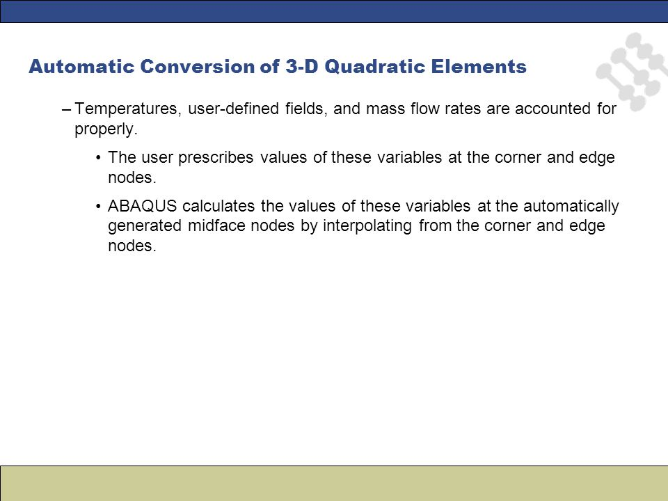 Automatic Conversion of 3-D Quadratic Elements –Temperatures, user-defined fields, and mass flow rates are accounted for properly.