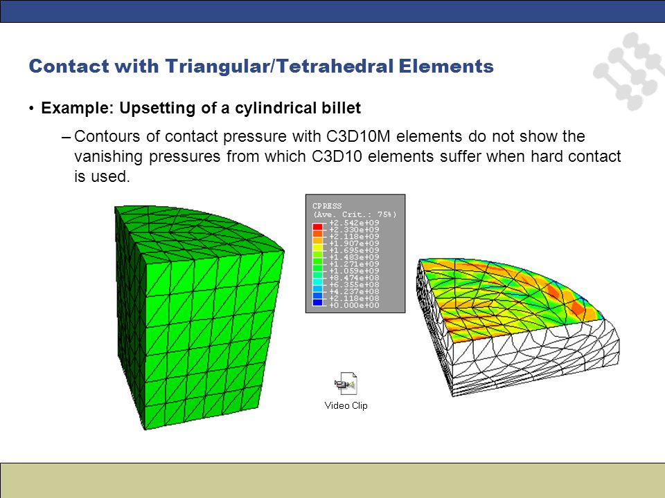 Contact with Triangular/Tetrahedral Elements Example: Upsetting of a cylindrical billet –Contours of contact pressure with C3D10M elements do not show the vanishing pressures from which C3D10 elements suffer when hard contact is used.