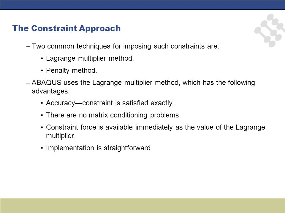 The Constraint Approach –Two common techniques for imposing such constraints are: Lagrange multiplier method. Penalty method. –ABAQUS uses the Lagrang