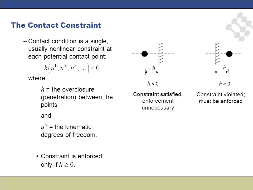 –Contact condition is a single, usually nonlinear constraint at each potential contact point: where h = the overclosure (penetration) between the points and u N = the kinematic degrees of freedom.