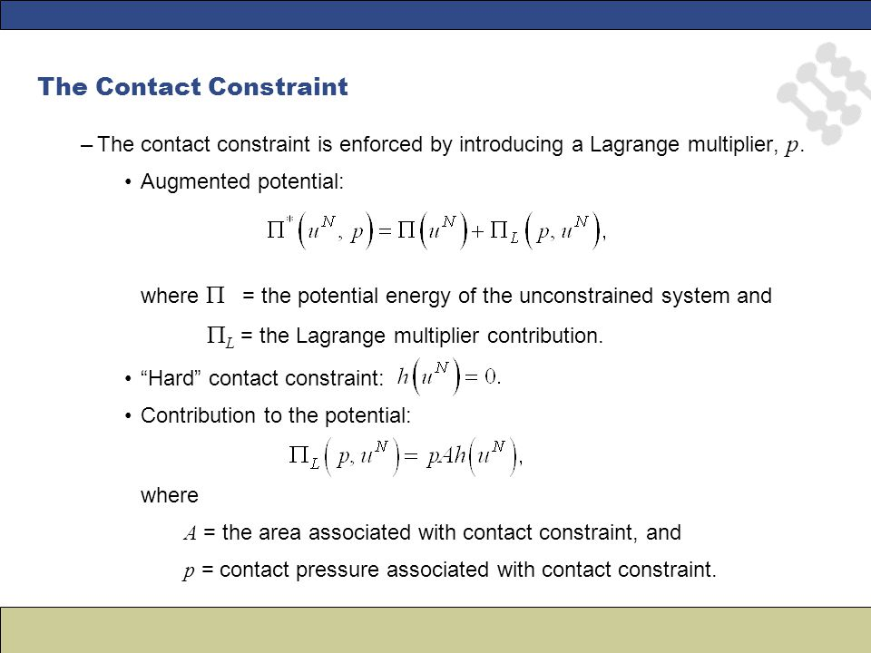 The Contact Constraint –The contact constraint is enforced by introducing a Lagrange multiplier, p. Augmented potential: where  = the potential energ