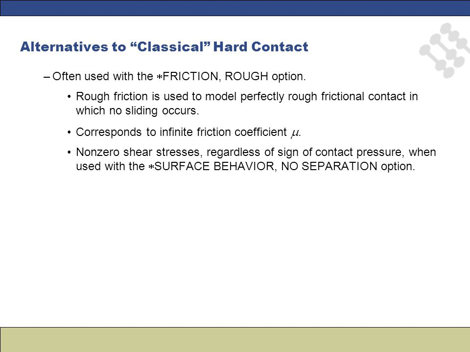 Alternatives to Classical Hard Contact –Often used with the  FRICTION, ROUGH option.