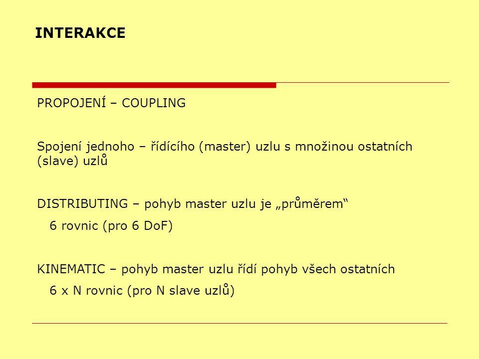 """INTERAKCE PROPOJENÍ – COUPLING Spojení jednoho – řídícího (master) uzlu s množinou ostatních (slave) uzlů DISTRIBUTING – pohyb master uzlu je """"průměrem 6 rovnic (pro 6 DoF)  KINEMATIC – pohyb master uzlu řídí pohyb všech ostatních 6 x N rovnic (pro N slave uzlů) """