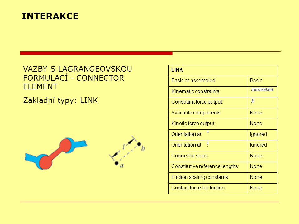 INTERAKCE VAZBY S LAGRANGEOVSKOU FORMULACÍ - CONNECTOR ELEMENT Základní typy: LINK NoneContact force for friction: NoneFriction scaling constants: NoneConstitutive reference lengths: NoneConnector stops: IgnoredOrientation at : IgnoredOrientation at : NoneKinetic force output: NoneAvailable components: Constraint force output: Kinematic constraints: BasicBasic or assembled: LINK